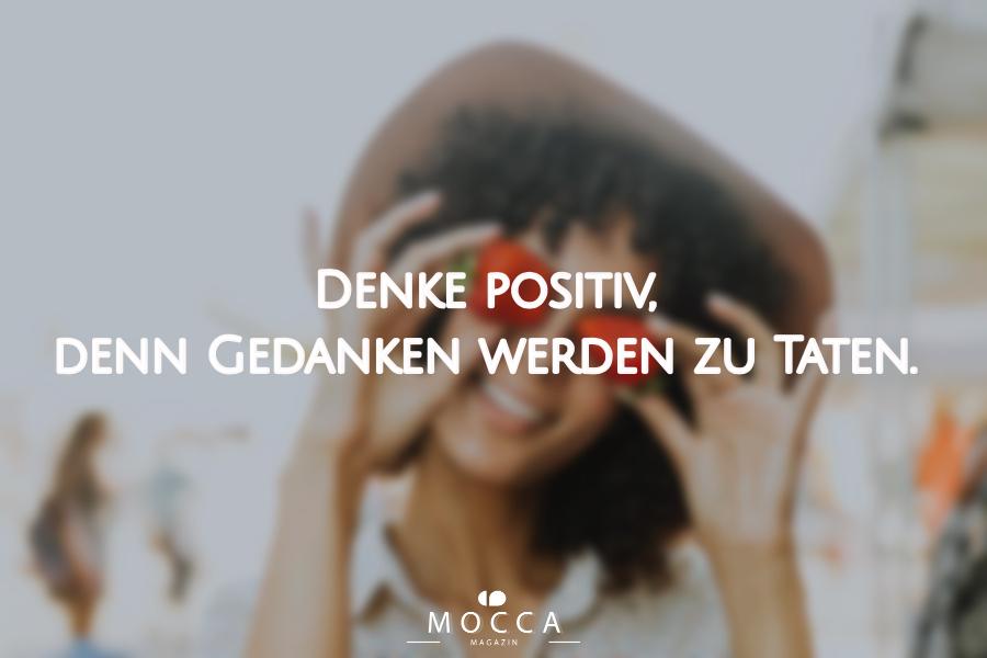 Denke positiv, denn Gedanken werden zu Taten.  10 Gedanken damit es dir wieder besser geht